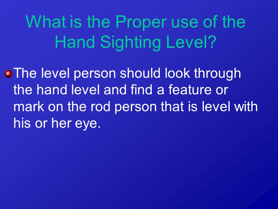 The level person should look through the hand level and find a feature or mark on the rod person that is level with his or her eye. What is the Proper