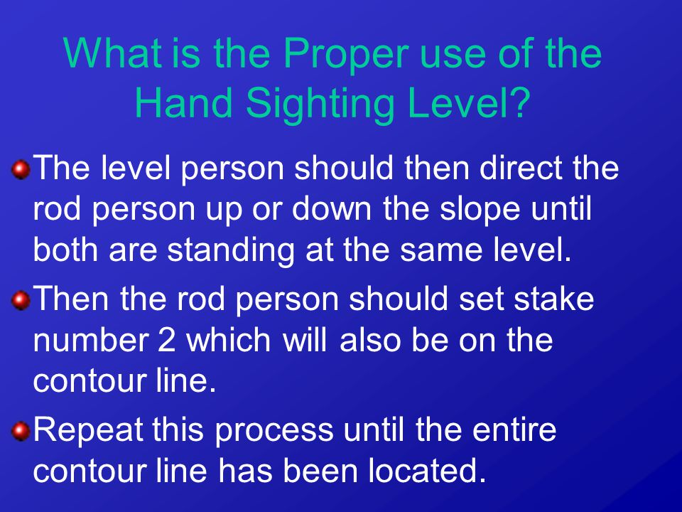 The level person should then direct the rod person up or down the slope until both are standing at the same level. Then the rod person should set stak