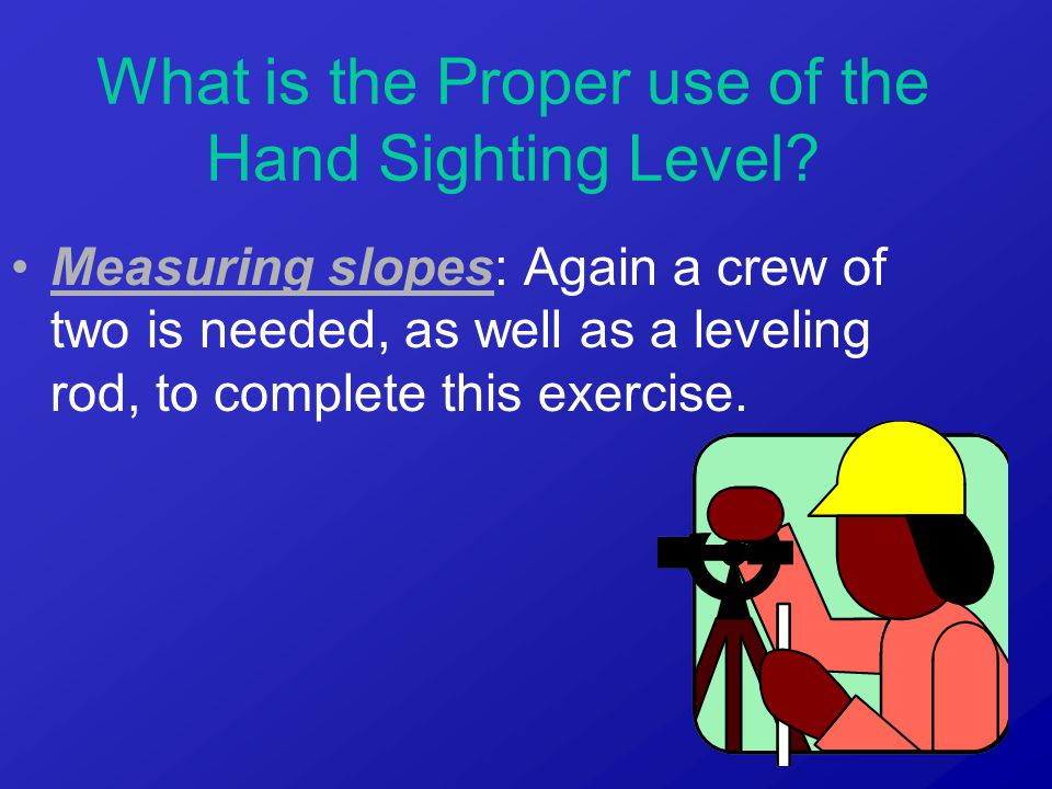 Measuring slopes: Again a crew of two is needed, as well as a leveling rod, to complete this exercise.