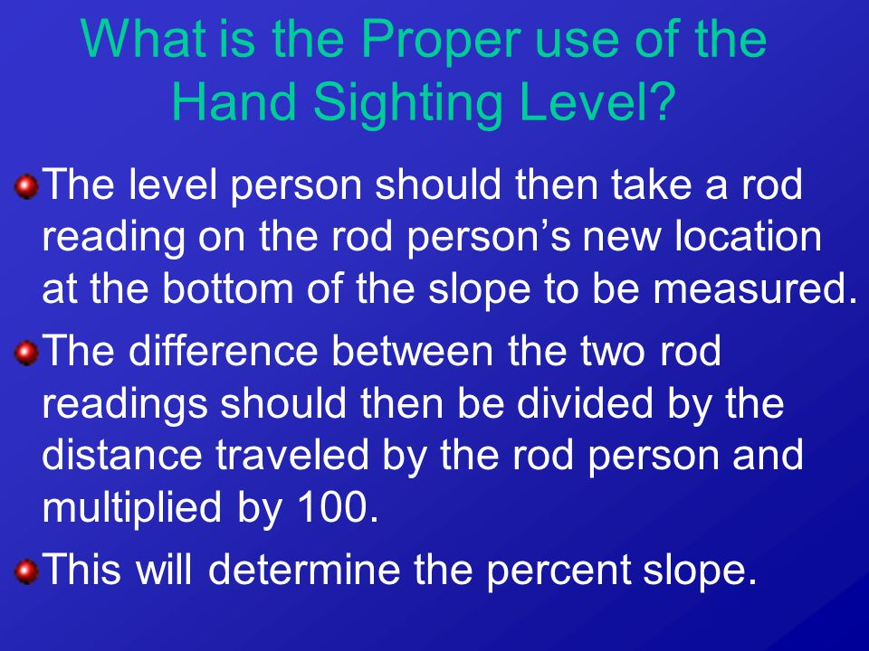 The level person should then take a rod reading on the rod person's new location at the bottom of the slope to be measured.