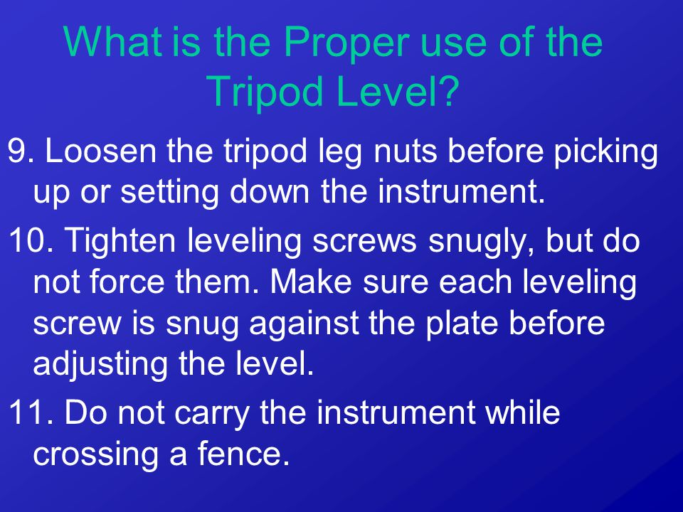 9. Loosen the tripod leg nuts before picking up or setting down the instrument. 10. Tighten leveling screws snugly, but do not force them. Make sure e