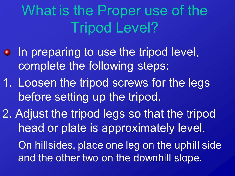 In preparing to use the tripod level, complete the following steps: 1.Loosen the tripod screws for the legs before setting up the tripod. 2. Adjust th