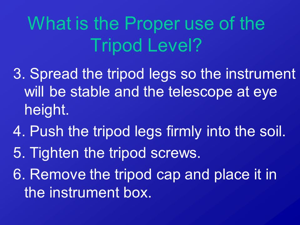 3. Spread the tripod legs so the instrument will be stable and the telescope at eye height. 4. Push the tripod legs firmly into the soil. 5. Tighten t