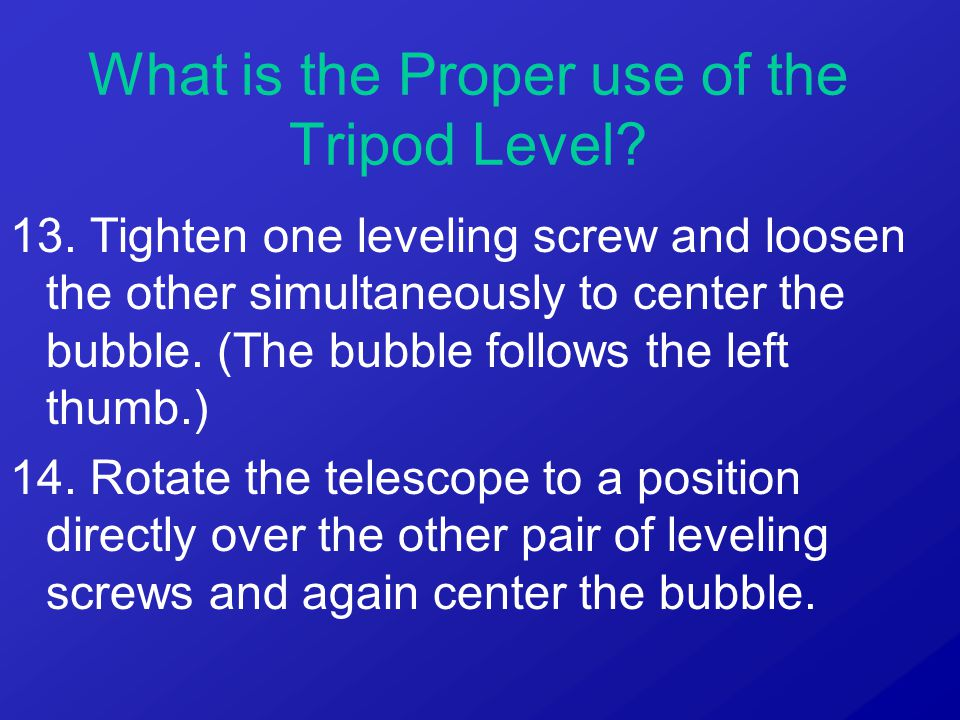 13. Tighten one leveling screw and loosen the other simultaneously to center the bubble. (The bubble follows the left thumb.) 14. Rotate the telescope