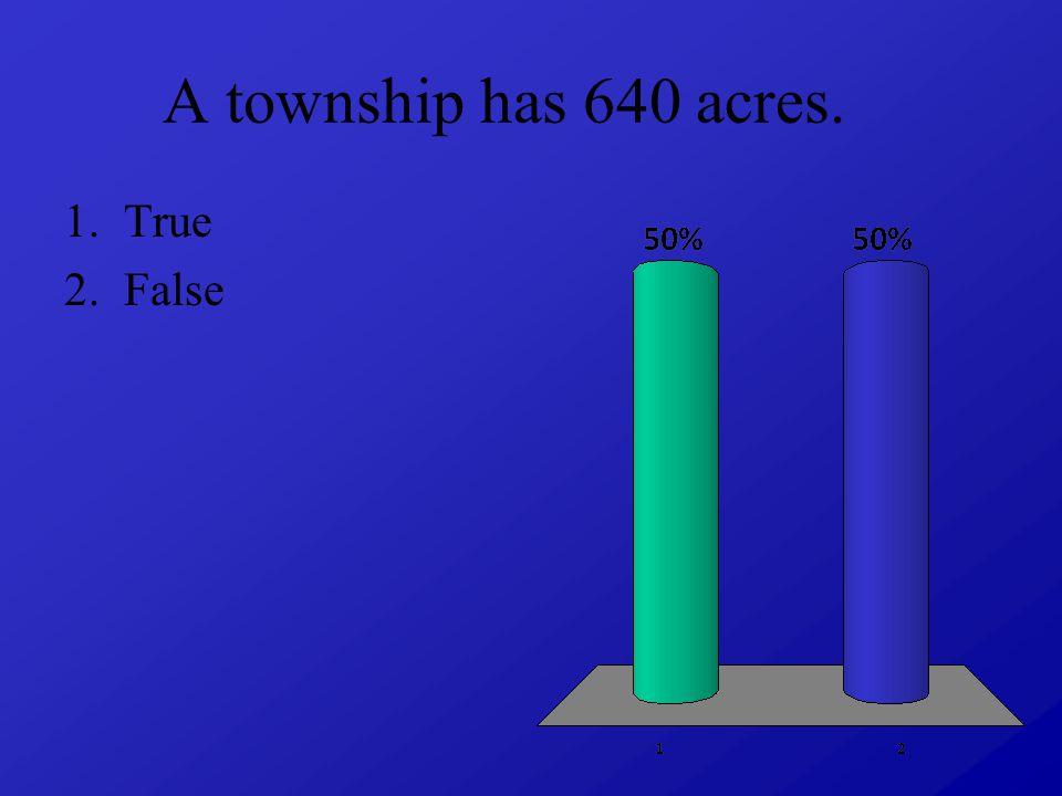 A township has 640 acres. 1.True 2.False