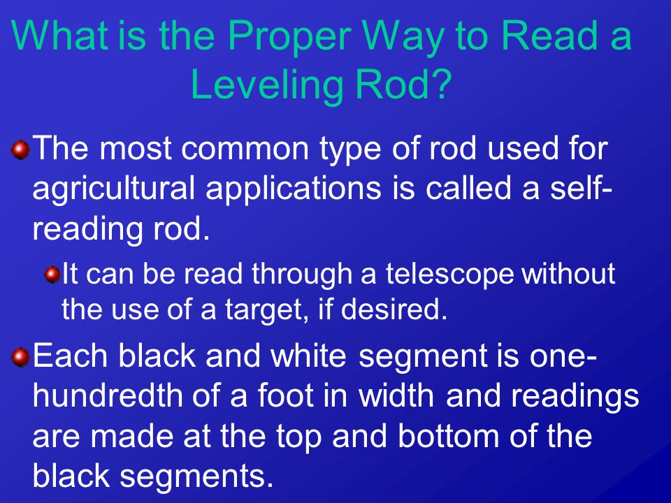 The most common type of rod used for agricultural applications is called a self- reading rod. It can be read through a telescope without the use of a