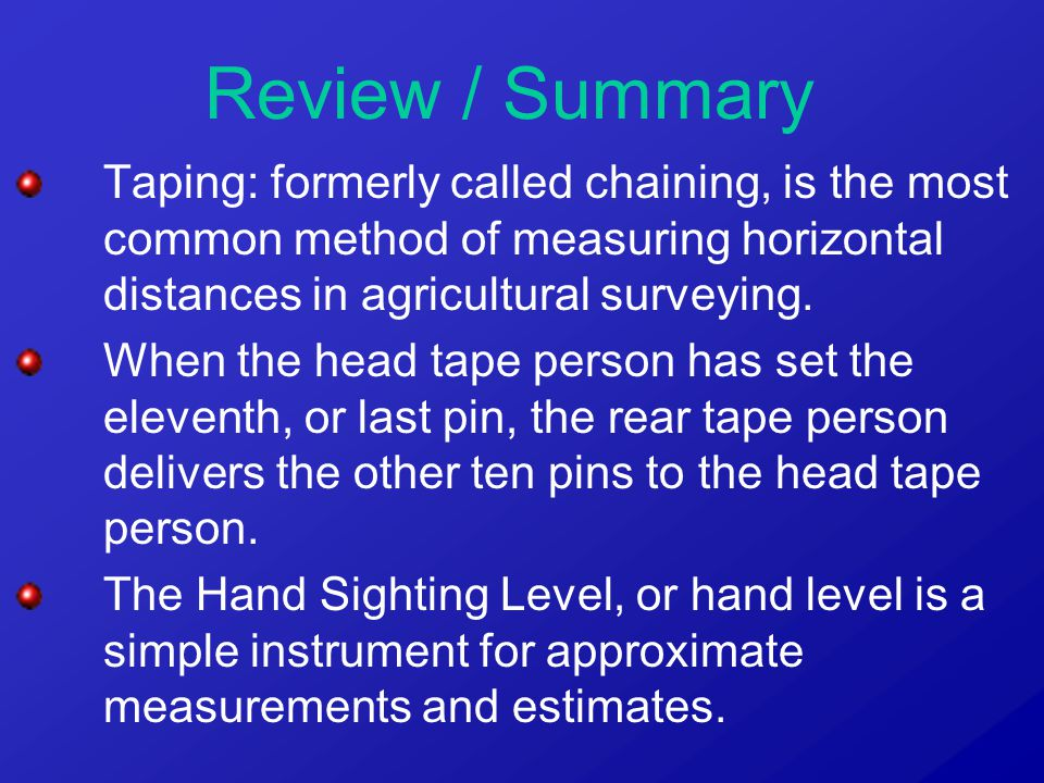 Review / Summary Taping: formerly called chaining, is the most common method of measuring horizontal distances in agricultural surveying. When the hea