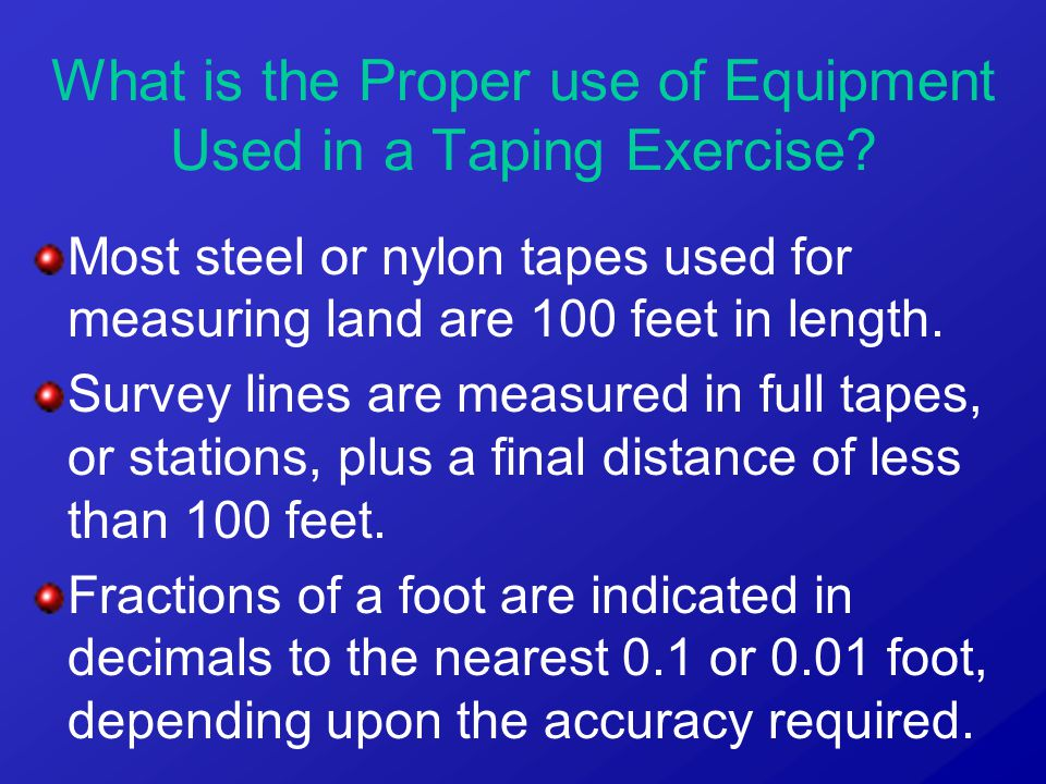 Most steel or nylon tapes used for measuring land are 100 feet in length. Survey lines are measured in full tapes, or stations, plus a final distance