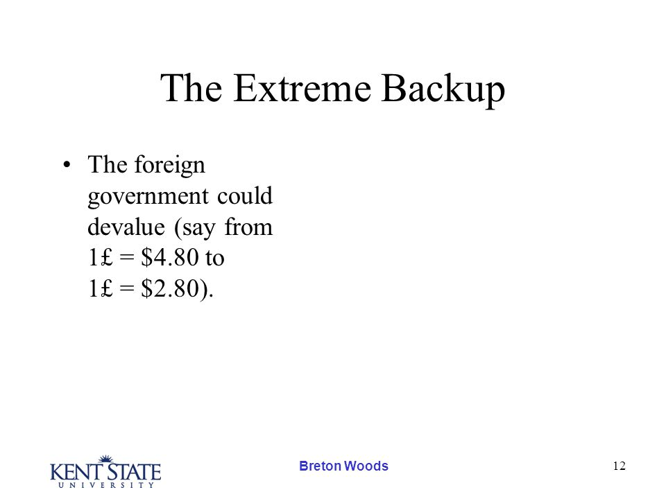 Breton Woods 12 The Extreme Backup The foreign government could devalue (say from 1£ = $4.80 to 1£ = $2.80).