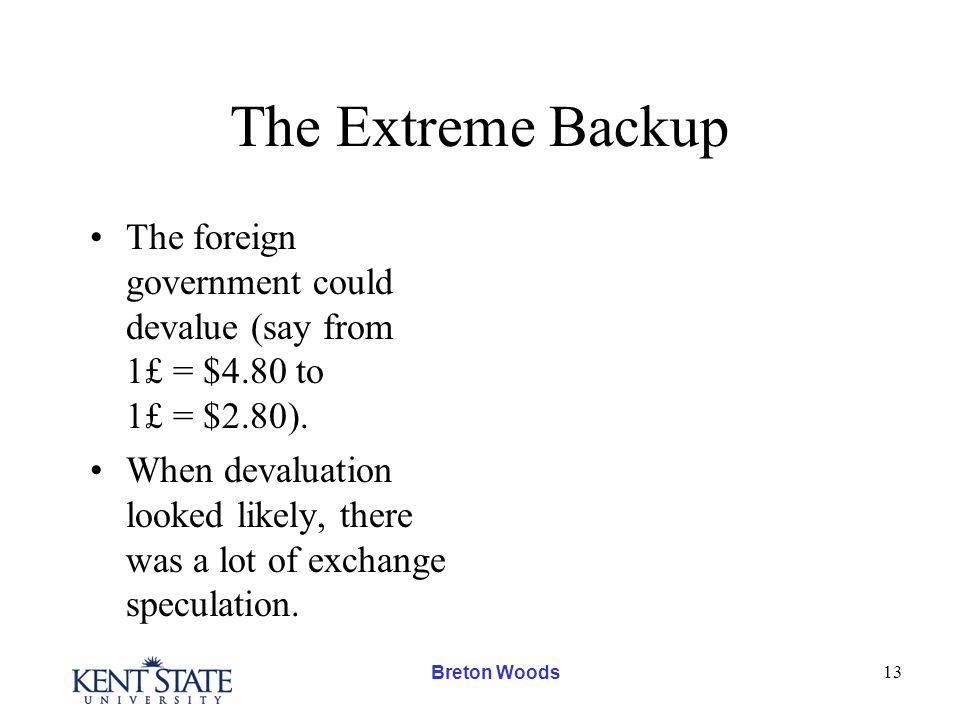 Breton Woods 13 The Extreme Backup The foreign government could devalue (say from 1£ = $4.80 to 1£ = $2.80).