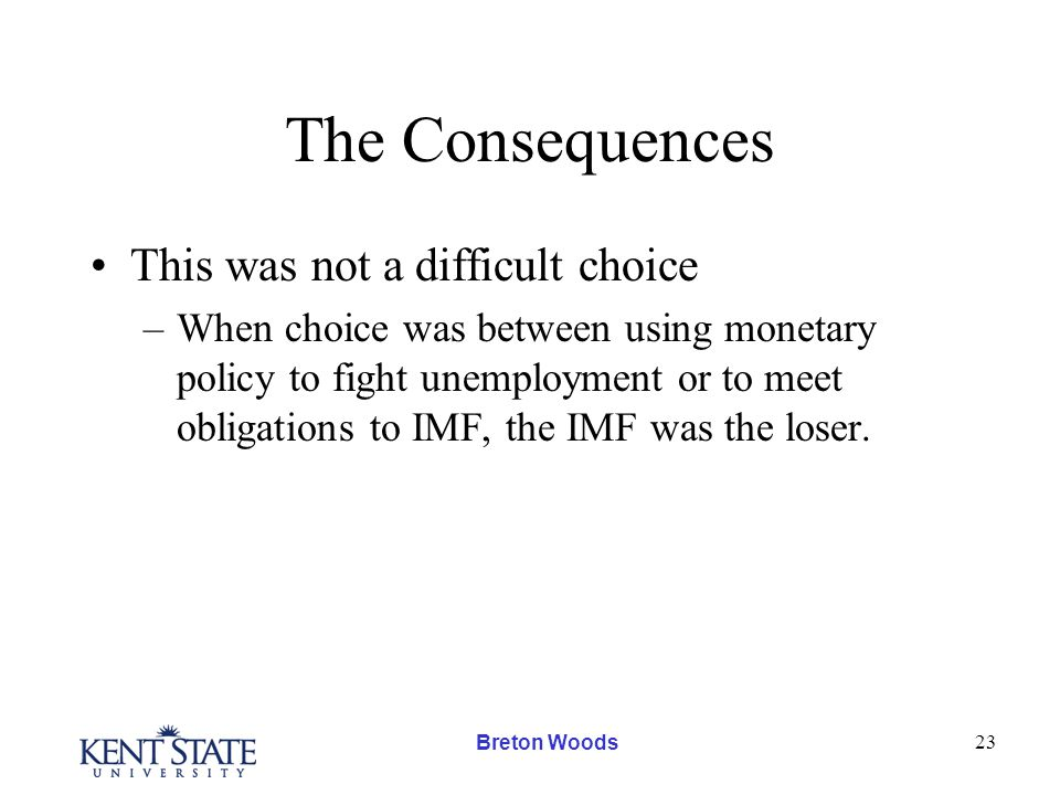 Breton Woods 23 The Consequences This was not a difficult choice –When choice was between using monetary policy to fight unemployment or to meet obligations to IMF, the IMF was the loser.