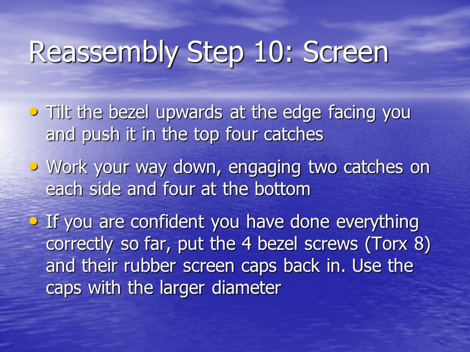 Reassembly Step 10: Screen Tilt the bezel upwards at the edge facing you and push it in the top four catches Tilt the bezel upwards at the edge facing