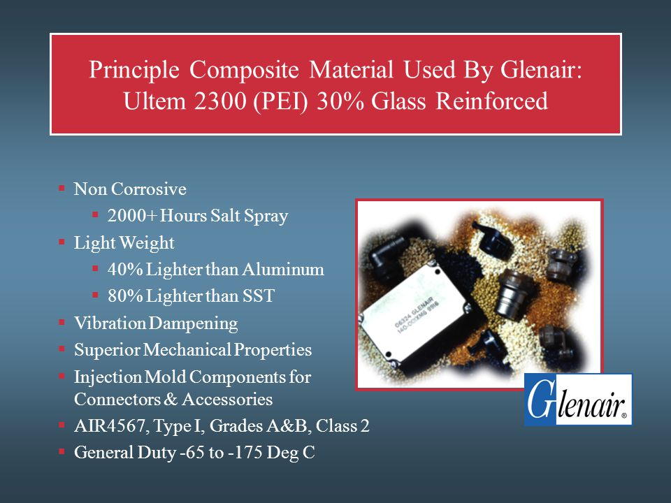 Principle Composite Material Used By Glenair: Ultem 2300 (PEI) 30% Glass Reinforced  Non Corrosive  2000+ Hours Salt Spray  Light Weight  40% Lighter than Aluminum  80% Lighter than SST  Vibration Dampening  Superior Mechanical Properties  Injection Mold Components for Connectors & Accessories  AIR4567, Type I, Grades A&B, Class 2  General Duty -65 to -175 Deg C
