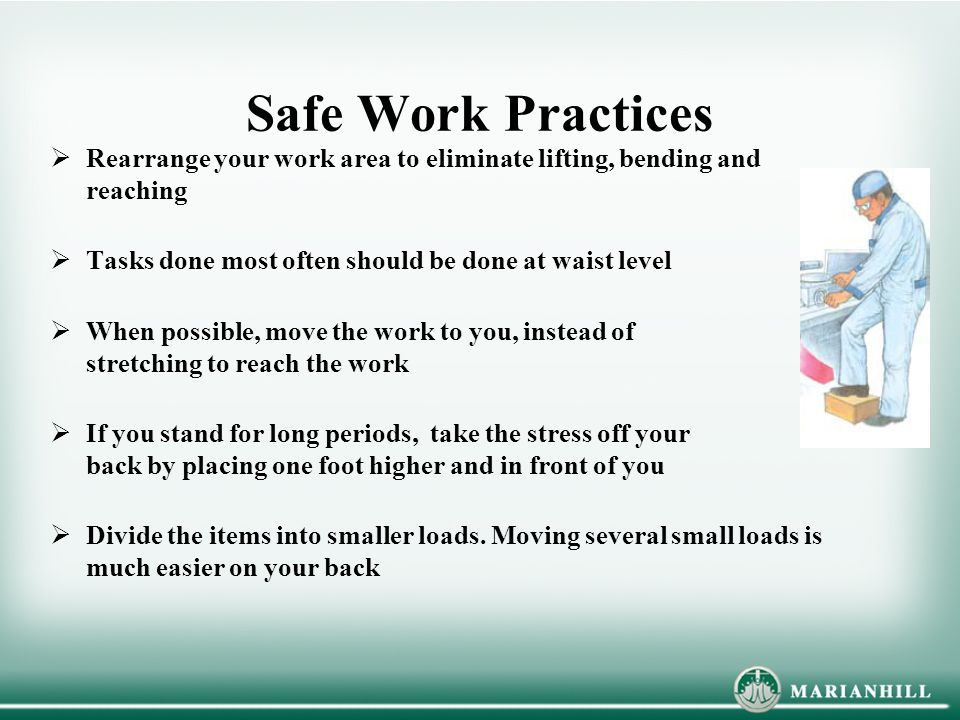 Safe Work Practices  Rearrange your work area to eliminate lifting, bending and reaching  Tasks done most often should be done at waist level  When possible, move the work to you, instead of stretching to reach the work  If you stand for long periods, take the stress off your back by placing one foot higher and in front of you  Divide the items into smaller loads.