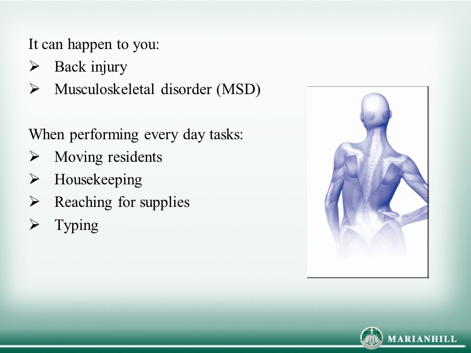 It can happen to you:  Back injury  Musculoskeletal disorder (MSD) When performing every day tasks:  Moving residents  Housekeeping  Reaching for supplies  Typing