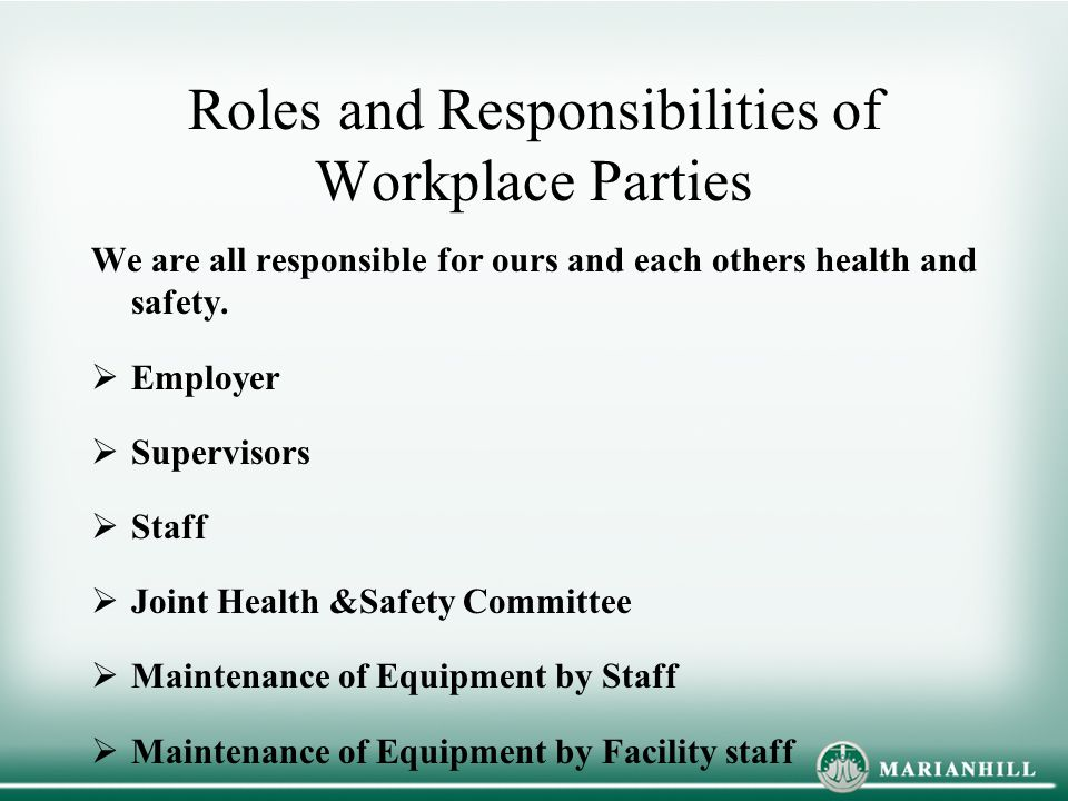 Roles and Responsibilities of Workplace Parties We are all responsible for ours and each others health and safety.  Employer  Supervisors  Staff 