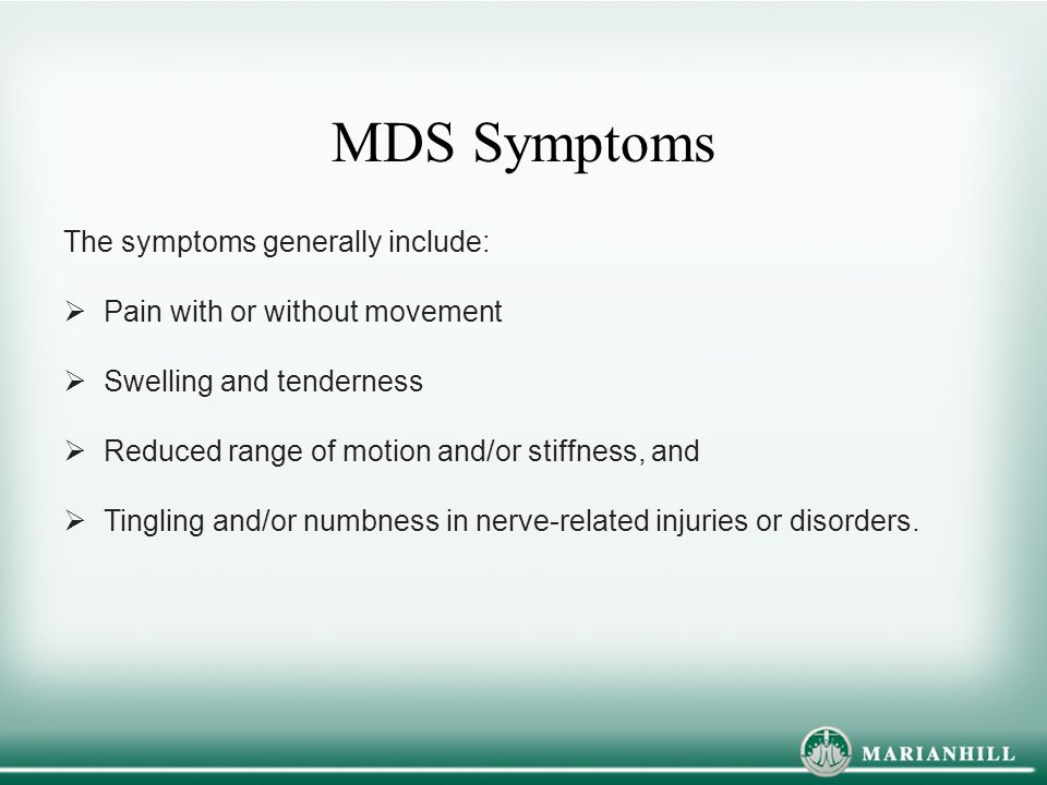 MDS Symptoms The symptoms generally include:  Pain with or without movement  Swelling and tenderness  Reduced range of motion and/or stiffness, and  Tingling and/or numbness in nerve-related injuries or disorders.