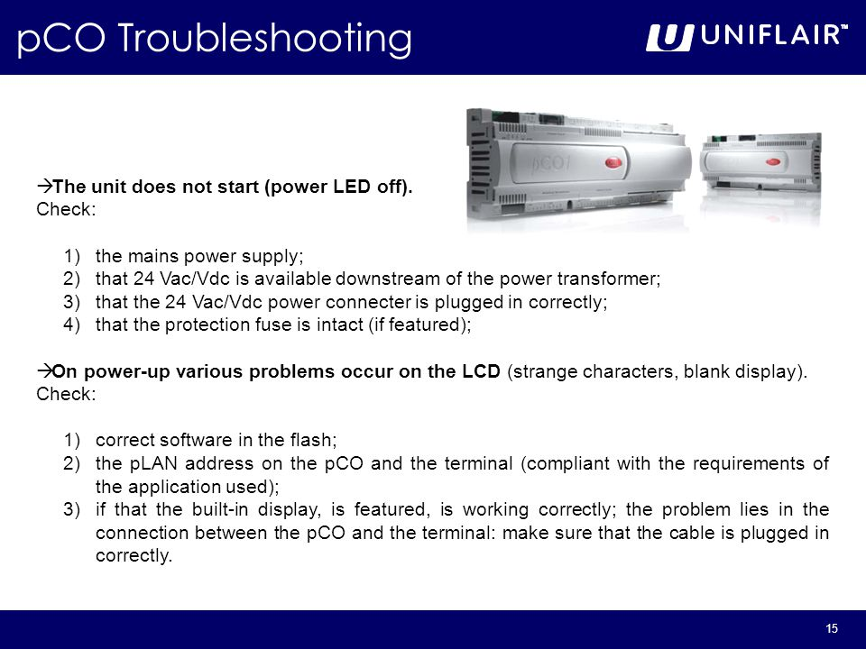 15 pCO Troubleshooting  The unit does not start (power LED off). Check: 1)the mains power supply; 2)that 24 Vac/Vdc is available downstream of the po