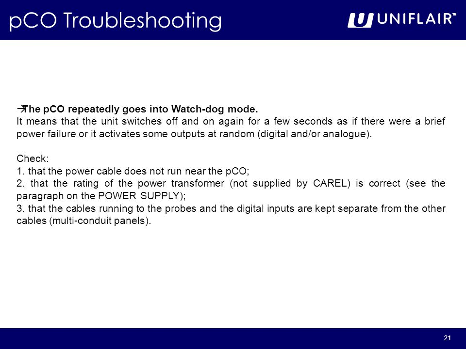 21 pCO Troubleshooting  The pCO repeatedly goes into Watch-dog mode. It means that the unit switches off and on again for a few seconds as if there w