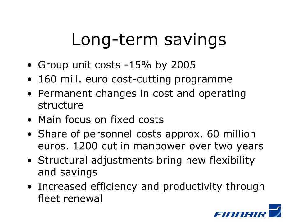 Long-term savings Group unit costs -15% by 2005 160 mill. euro cost-cutting programme Permanent changes in cost and operating structure Main focus on