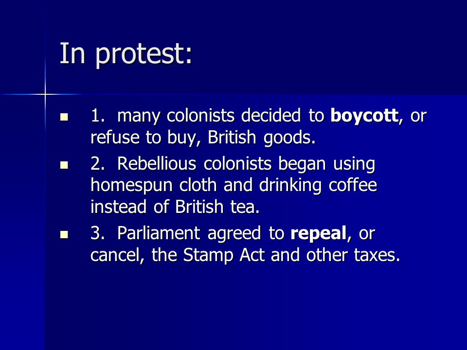 In protest: 1. many colonists decided to boycott, or refuse to buy, British goods. 1. many colonists decided to boycott, or refuse to buy, British goo