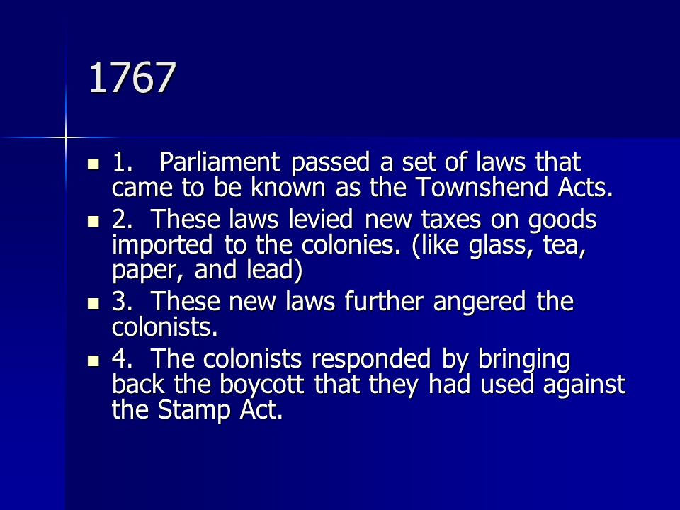 1767 1. Parliament passed a set of laws that came to be known as the Townshend Acts. 1. Parliament passed a set of laws that came to be known as the T