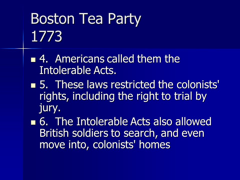 Boston Tea Party 1773 4. Americans called them the Intolerable Acts. 4. Americans called them the Intolerable Acts. 5. These laws restricted the colon