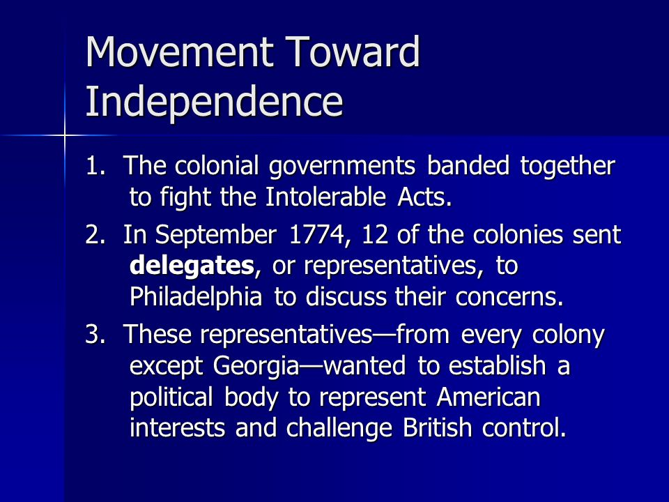 Movement Toward Independence 1. The colonial governments banded together to fight the Intolerable Acts. 2. In September 1774, 12 of the colonies sent