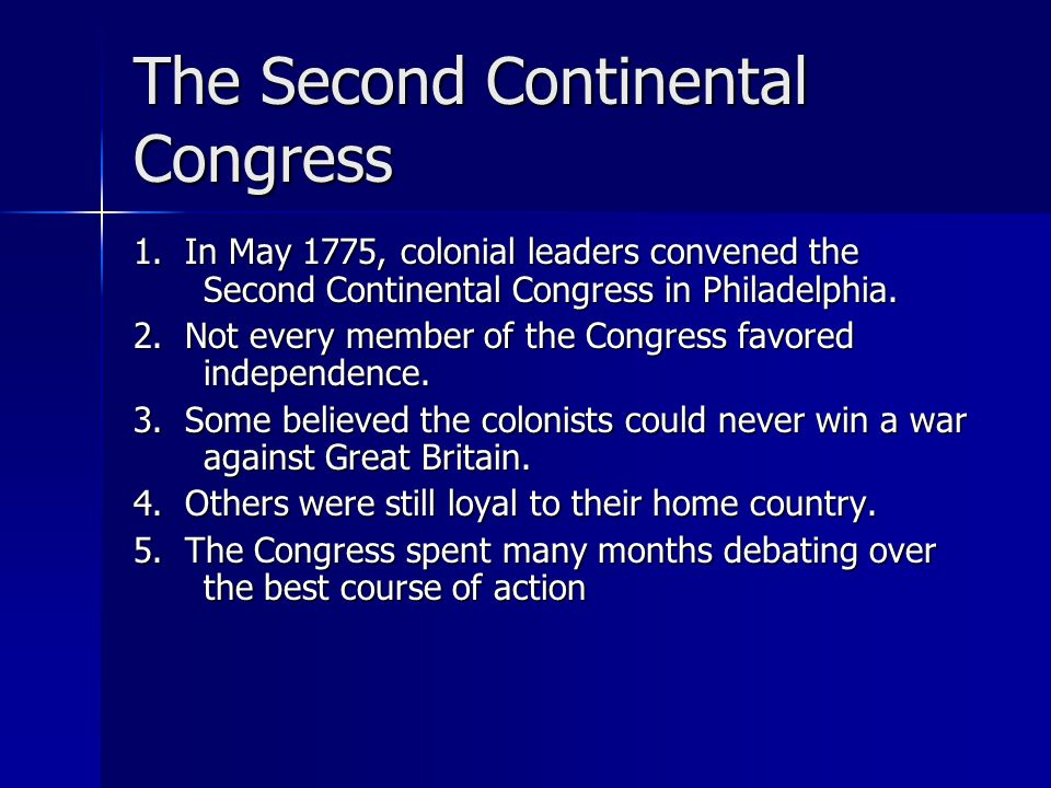 The Second Continental Congress 1. In May 1775, colonial leaders convened the Second Continental Congress in Philadelphia. 2. Not every member of the