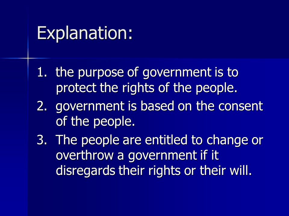 Explanation: 1. the purpose of government is to protect the rights of the people. 2. government is based on the consent of the people. 3. The people a