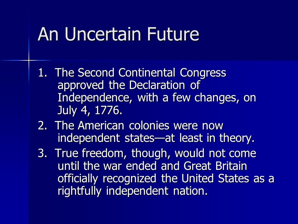 An Uncertain Future 1. The Second Continental Congress approved the Declaration of Independence, with a few changes, on July 4, 1776. 2. The American