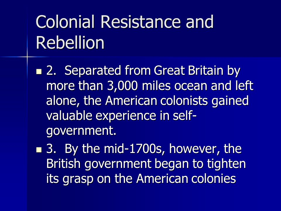 Colonial Resistance and Rebellion 2. Separated from Great Britain by more than 3,000 miles ocean and left alone, the American colonists gained valuabl