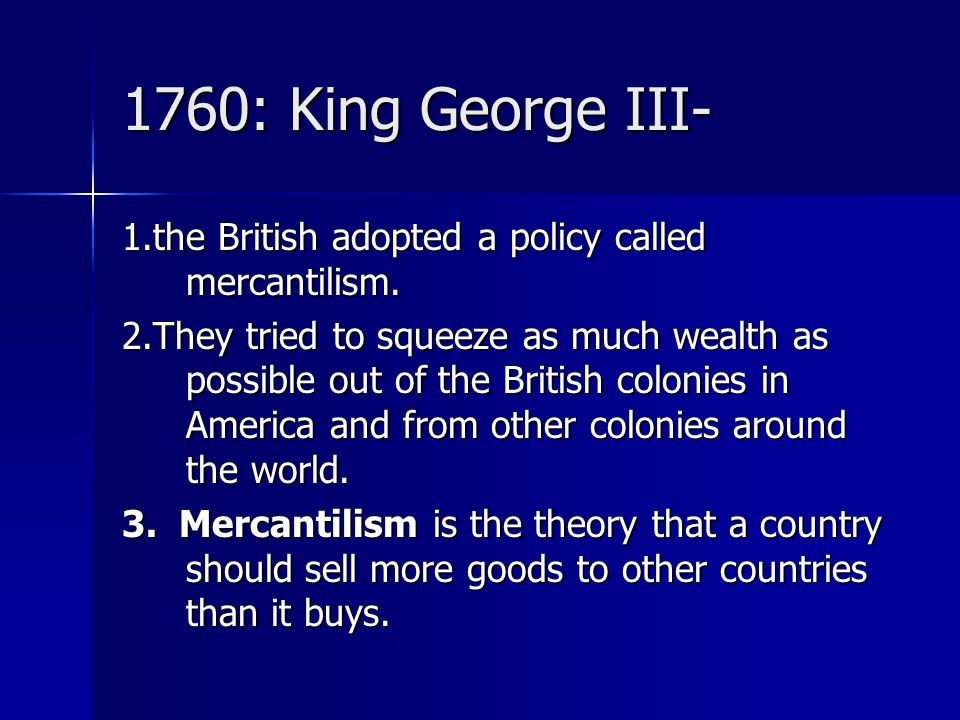 1760: King George III- 1.the British adopted a policy called mercantilism. 2.They tried to squeeze as much wealth as possible out of the British colon