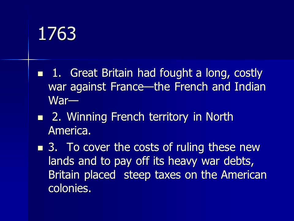 1763 1. Great Britain had fought a long, costly war against France—the French and Indian War— 1. Great Britain had fought a long, costly war against F