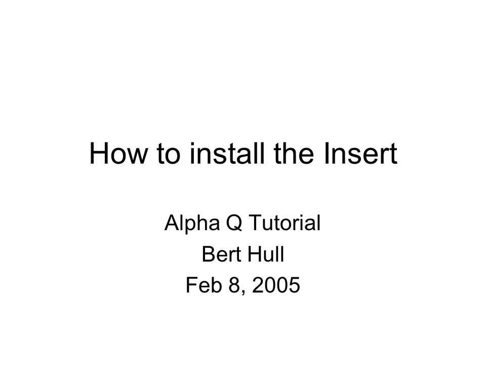 How to install the Insert Alpha Q Tutorial Bert Hull Feb 8, 2005