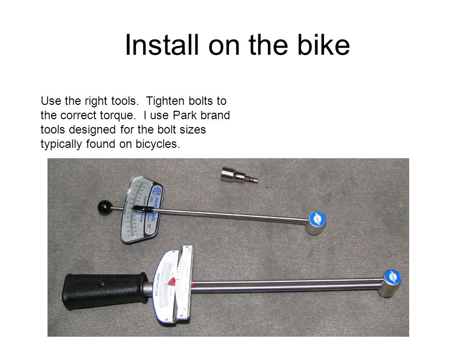 Install on the bike Use the right tools. Tighten bolts to the correct torque. I use Park brand tools designed for the bolt sizes typically found on bi