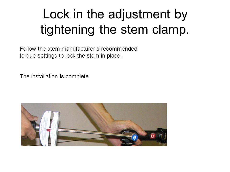 Lock in the adjustment by tightening the stem clamp. Follow the stem manufacturer's recommended torque settings to lock the stem in place. The install