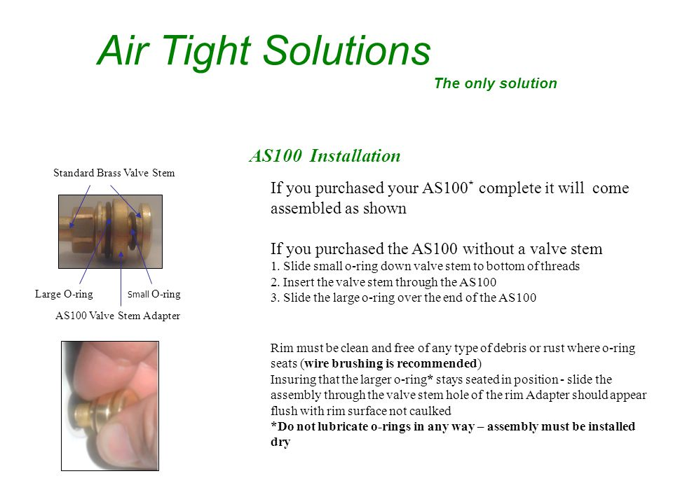 AS100 Installation Air Tight Solutions The only solution AS100 Valve Stem Adapter Small O-ringLarge O-ring Standard Brass Valve Stem If you purchased your AS100 * complete it will come assembled as shown If you purchased the AS100 without a valve stem 1.