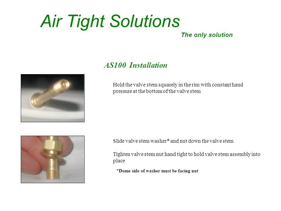 AS100 Installation Air Tight Solutions The only solution Hold the valve stem squarely in the rim with constant hand pressure at the bottom of the valve stem Slide valve stem washer* and nut down the valve stem Tighten valve stem nut hand tight to hold valve stem assembly into place *Dome side of washer must be facing nut