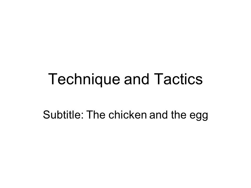Technique and Tactics Subtitle: The chicken and the egg
