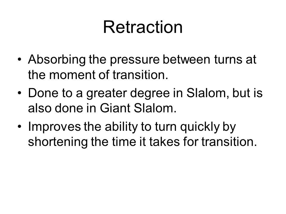 Retraction Absorbing the pressure between turns at the moment of transition. Done to a greater degree in Slalom, but is also done in Giant Slalom. Imp