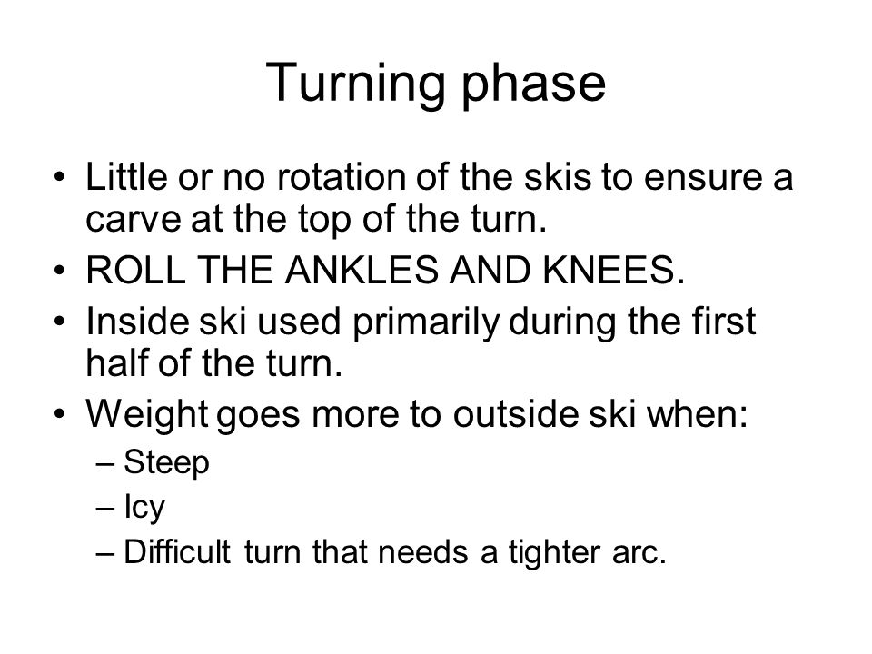 Turning phase Little or no rotation of the skis to ensure a carve at the top of the turn.