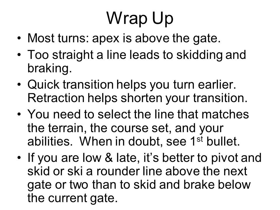 Wrap Up Most turns: apex is above the gate.Too straight a line leads to skidding and braking.