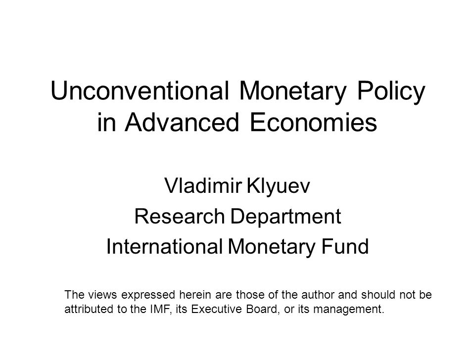 Unconventional Monetary Policy in Advanced Economies Vladimir Klyuev Research Department International Monetary Fund The views expressed herein are those of the author and should not be attributed to the IMF, its Executive Board, or its management.