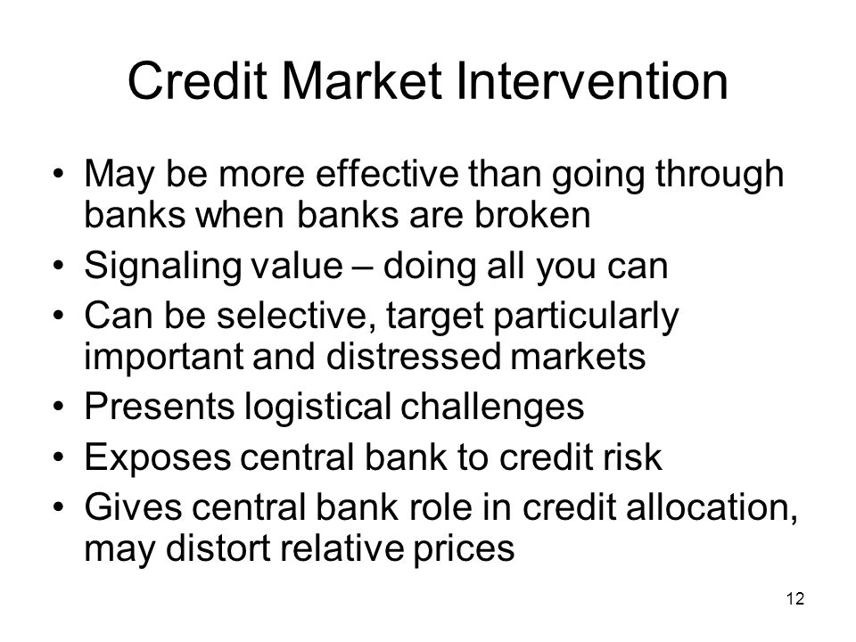 12 Credit Market Intervention May be more effective than going through banks when banks are broken Signaling value – doing all you can Can be selective, target particularly important and distressed markets Presents logistical challenges Exposes central bank to credit risk Gives central bank role in credit allocation, may distort relative prices