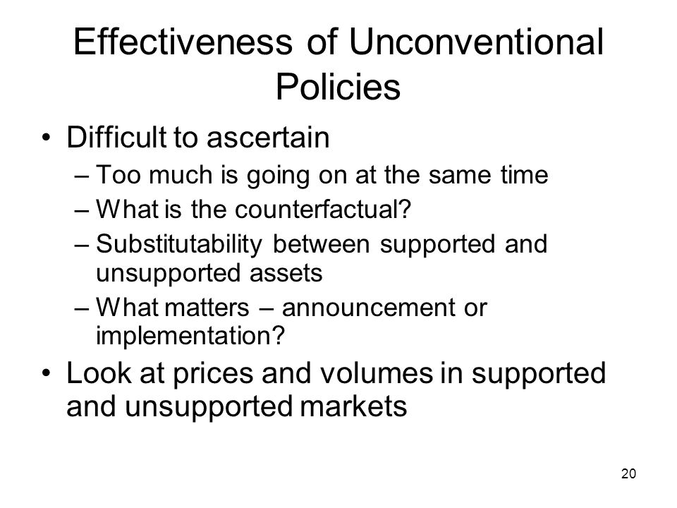20 Effectiveness of Unconventional Policies Difficult to ascertain –Too much is going on at the same time –What is the counterfactual.