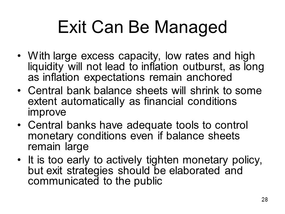 28 Exit Can Be Managed With large excess capacity, low rates and high liquidity will not lead to inflation outburst, as long as inflation expectations remain anchored Central bank balance sheets will shrink to some extent automatically as financial conditions improve Central banks have adequate tools to control monetary conditions even if balance sheets remain large It is too early to actively tighten monetary policy, but exit strategies should be elaborated and communicated to the public