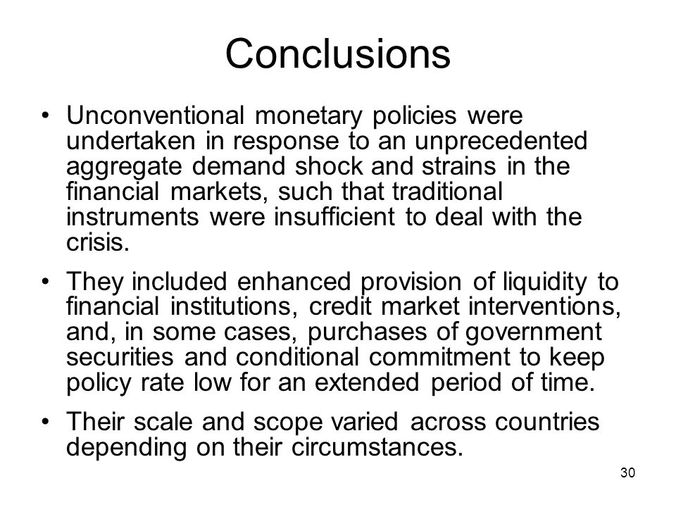 30 Conclusions Unconventional monetary policies were undertaken in response to an unprecedented aggregate demand shock and strains in the financial markets, such that traditional instruments were insufficient to deal with the crisis.