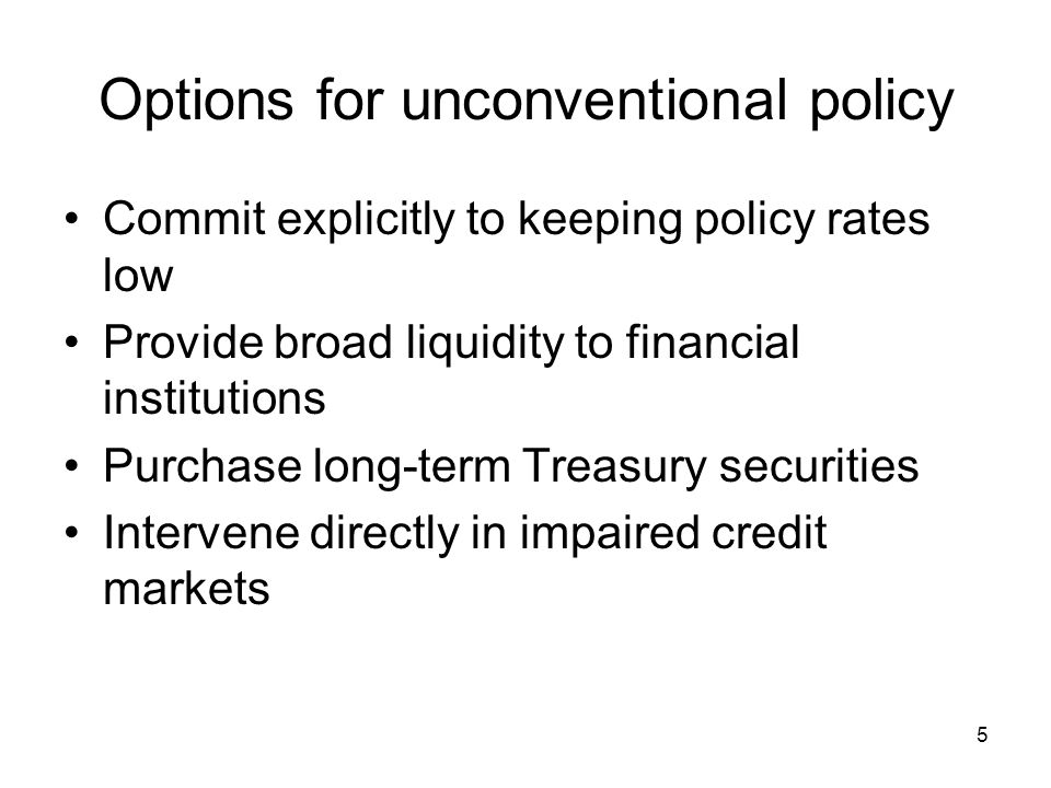 5 Options for unconventional policy Commit explicitly to keeping policy rates low Provide broad liquidity to financial institutions Purchase long-term Treasury securities Intervene directly in impaired credit markets