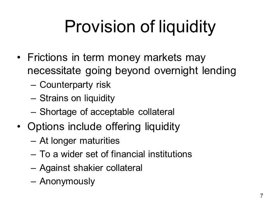 7 Provision of liquidity Frictions in term money markets may necessitate going beyond overnight lending –Counterparty risk –Strains on liquidity –Shortage of acceptable collateral Options include offering liquidity –At longer maturities –To a wider set of financial institutions –Against shakier collateral –Anonymously